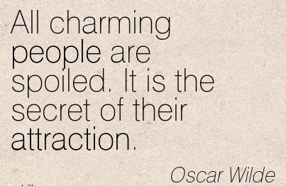 All Charming People Are Spoiled. It Is The Secret Of Their Attraction. - Oscar Wilde