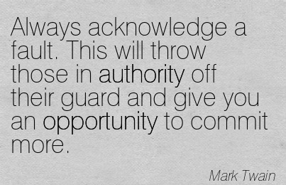 Always Acknowledge A Fault. This Will Throw Those In Authority Off Their Guard And Give You An Opportunity To Commit More. - Mark Twain