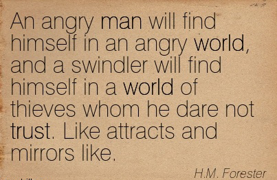 An Angry Man Will Find Himself In An Angry World, And A Swindler Will Find Himself In A World Of Thieves Whom He Dare Not Trust. Like Attracts And Mirrors Like. - H.M. Forester