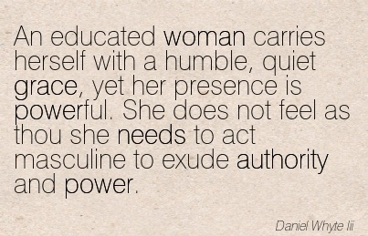 An Educated Woman Carries Herself With A Humble, Quiet Grace, Yet Her Presence Is Powerful. She Does Not Feel As Thou She Needs To Act Masculine To Exude Authority And Power. - Daniel Whyte Lii