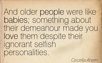And Older People Were Like Babies Something About Their Demeanour Made You Love Them Despite Their Ignorant Selfish Personalities. - Cecelia Ahern