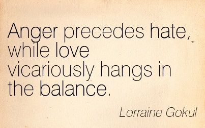 Anger Precedes Hate, While Love Vicariously Hangs In The Balance. - Lorraine GokulAnger Precedes Hate, While Love Vicariously Hangs In The Balance. - Lorraine Gokul
