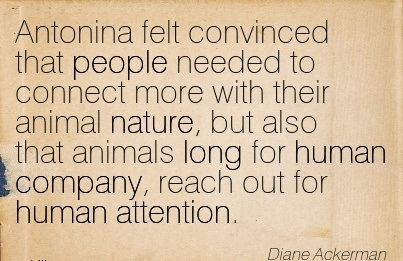 Antonina Felt Convinced That People Needed To Connect More With Their Animal Nature, But Also That Animals Long For Human Company, Reach Out For Human Attention. - Diane Ackerman