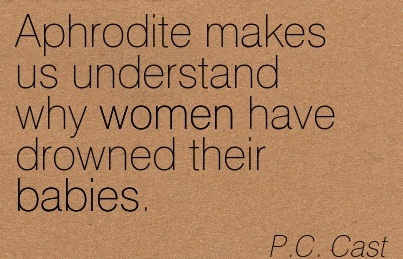 Aphrodite Makes Us Understand Why Women Have Drowned Their Babies. - P.C. Cast