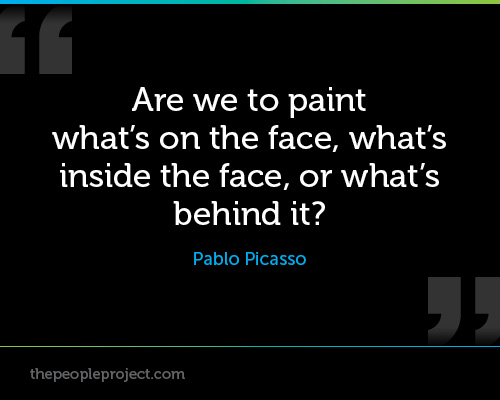 """ Are We To Paint What's On The Face, What's Inside The Face, Or What's Behind It "" - Pablo Picasso"