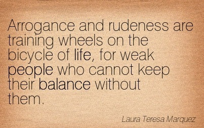 Arrogance And Rudeness Are Training Wheels On The Bicycle Of Life, For Weak People Who Cannot Keep Their Balance Without Them. - Laura Teresa Marquez