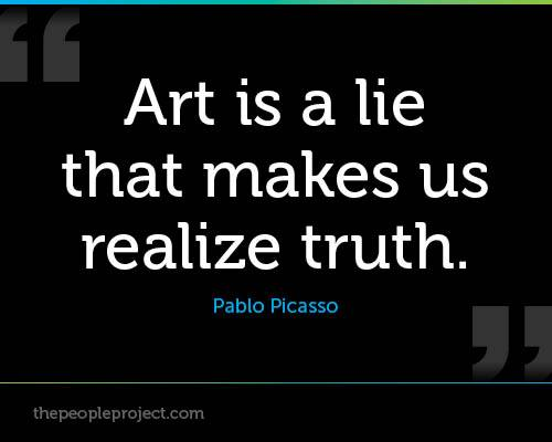 """ Art Is A Lie That Makes Us Realize Truth. "" - Pablo Picasso"
