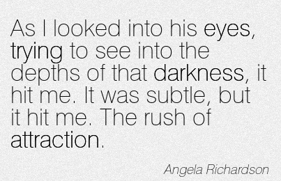 As I Looked Into His Eyes, Trying To See Into The Depths Of That Darkness, It Hit Me. It Was Subtle, But It Hit Me. The Rush Of Attraction. - Angela Richardson