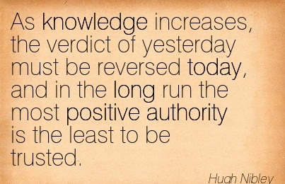 As Knowledge Increases, The Verdict Of Yesterday Must Be Reversed Today, And In The Long Run The Most Positive Authority Is The Least To Be Trusted. - Hugh Nibley
