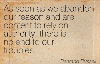 As Soon As We Abandon Our Reason And Are Content To Rely On Authority, There Is No End to Our Troubles. - Bertrand Russell