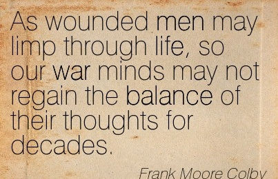 As Wounded Men May Limp Through Life, So Our War Minds May Not Regain The Balance Of Their Thoughts For Decades. - Frank Moore Colby