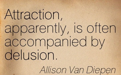 Attraction, Apparently, Is Often Accompanied By Delusion. - Allison Van Diepen