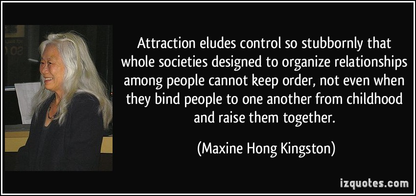 Attraction Eludes Control So Stubbornly That Whole Societies Designed To Organize Relationships Among People Cannot Keep Order.. - Maxine Hong Kingston