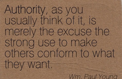 Authority, As You Usually Think Of It, Is Merely The Excuse The Strong Use To Make Others Conform To What They Want. -  Wm. Paul Young