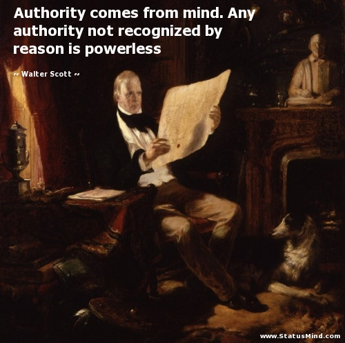 Authority Comes From Mind. Any Authority Not Recognized By Reason Is Powerless.  - Walter Scott