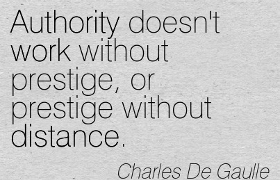 Authority Doesn't Work Without Prestige, Or Prestige Without Distance. - Charles De Gaulle