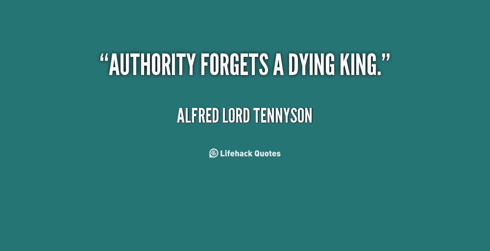 """ Authority Forgets A Dying King ""- Alfred Lord Tennyson"