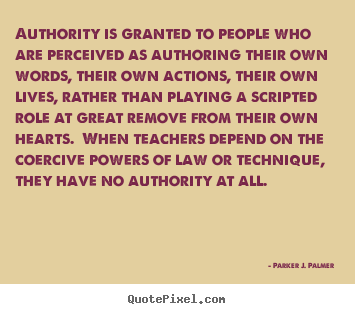 Authority Is Granted To People Who Are Perceived As Authoring Their Own Words.. - Parker J. Palmer