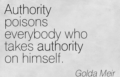 Authority Poisons Everybody Who Takes Authority On Himself. - Golda Meir
