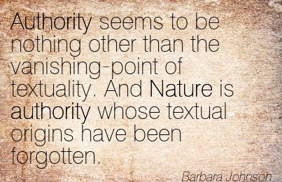 Authority Seems To Be Nothing Other Than The Vanishing-Point Of Textuality. And Nature Is Authority Whose Textual Origins Have Been Forgotten. - Barbara Johnson