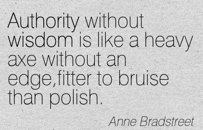 Authority Without Wisdom Is Like A Heavy Axe Without An Edge, Fitter To Bruise Than Polish. - Anne Bradstreet (2)