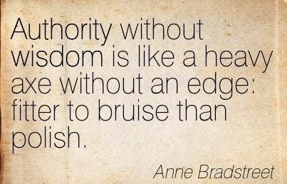 Authority Without Wisdom Is Like A Heavy Axe Without An Edge, Fitter To Bruise Than Polish. - Anne Bradstreet