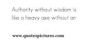 Authority Without Wisdom Is Like A Heavy Axe Without An.