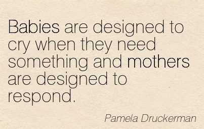 Babies Are Designed To Cry When They Need Something And Mothers Are Designed To Respond. - Pamela Druckerman