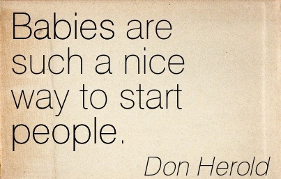 """ Babies Are Such A Nice Way To Start People "" - Don Herold"