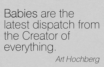 Babies Are The Latest Dispatch From The Creator Of Everything. - Art Hochberg