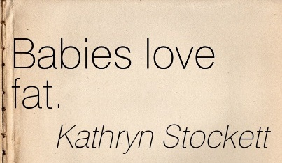 Babies Love Fat. - Kathryn Stockett