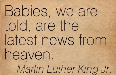 Babies, We Are Told, Are The Latest News From Heaven. - Martin Luther King Jr.