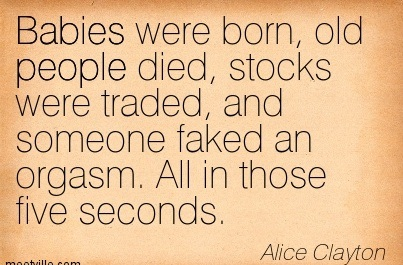 Babies Were Born, Old People Died, Stocks Were Traded, And Someone Faked On Orgasm. All In Those Five Seconds. - Alice Clayton