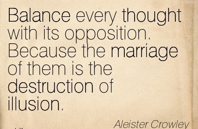 Balance Every Thought With Its Opposition. Because The Marriage Of Them Is The Destruction Of Illusion. - Aleister Crowley