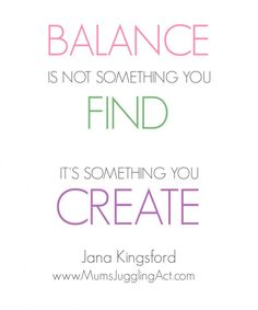 Balance Is Not Something You Find It's Something You Create. - Jana Kingsford