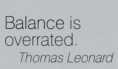 Balance Is Overrated. - Thomas Leonard
