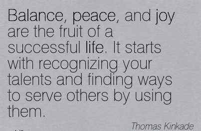 Balance, Peace, And Joy Are The Fruit Of A Successful Life… - Thomas Kinkade