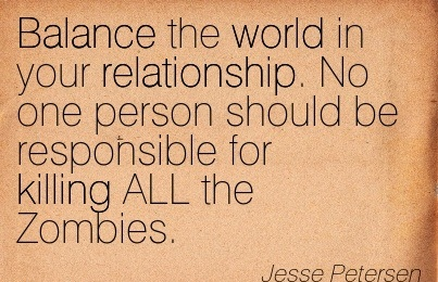 Balance The World In Your Relationships. No One Person Should Be Responisble For Killing All The Zombies. - Jesse Petersen