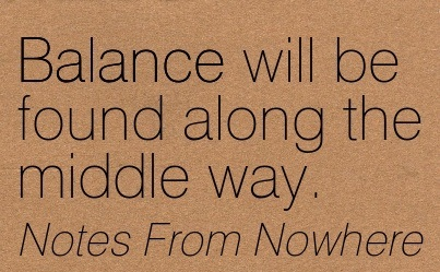 Balance Will Be Found Along The Middle Way.