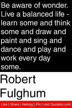 Be Aware Of Wonder. Live A Balanced Life - Learn Some And Think Some And Draw And Paint And Sing And Dance And Play And Work Every Day Some. - Robert Fulghum
