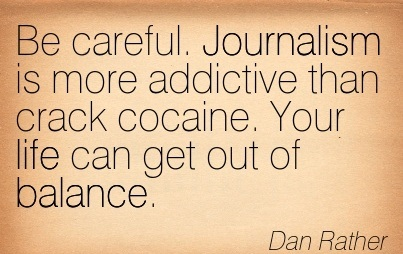 Be Careful. Journalism Is More Addictive Than Crack Cocaine. Your Life Can Get Out Of Balance. - Dan Rather