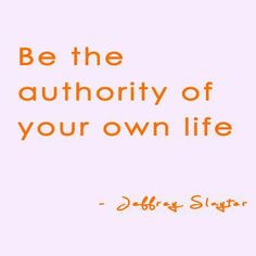 Be The Authority Of Your Own Life.