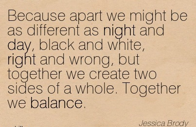 Because Apart We Might Be As Different As Night And Day, Black And White, Right And Wrong, But Together We Create Two Sides Of A Whole. Together We Balance. - Jessica Brody