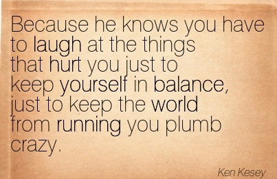 Because He Knows You Have To Laugh At The Things That Hurt You Just To Keep Yourself In Balance.. - Ken Kesey