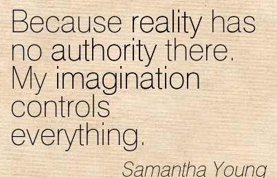 Because Reality Has No Authority There. My Imagination Controls Everything. - Samantha Young