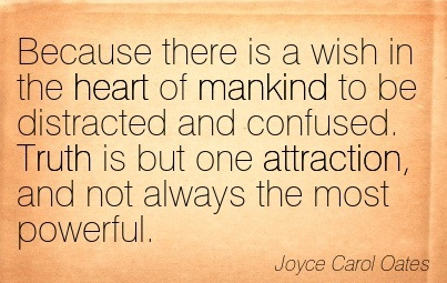 Because There Is A Wish In The Heart Of Mankind To Be Distracted And Confused. Truth Is But One Attraction, And Not Always The Most Powerful. - Joyce Carol Oates