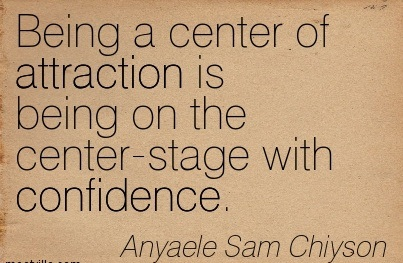 Being A Center Of Attraction Is Being On The Center-Stage With Confidence. - Anyaele Sam Chiyson