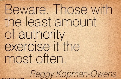 Beware. Those With The Least Amount Of Authority Exercise It The Most Often. - Peggy Kopman-Owens