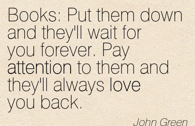 Books! Put Them Down And They'll Wait For You Forever. Pay Attention To Them And They'll Always Love You Back. - John Green