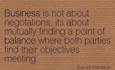 Business Is Not About Negotations, Its About Mutually Finding A Point Of Balance Where Both Parties Find Their Objectives Meeting. - Sukant Ratnakar
